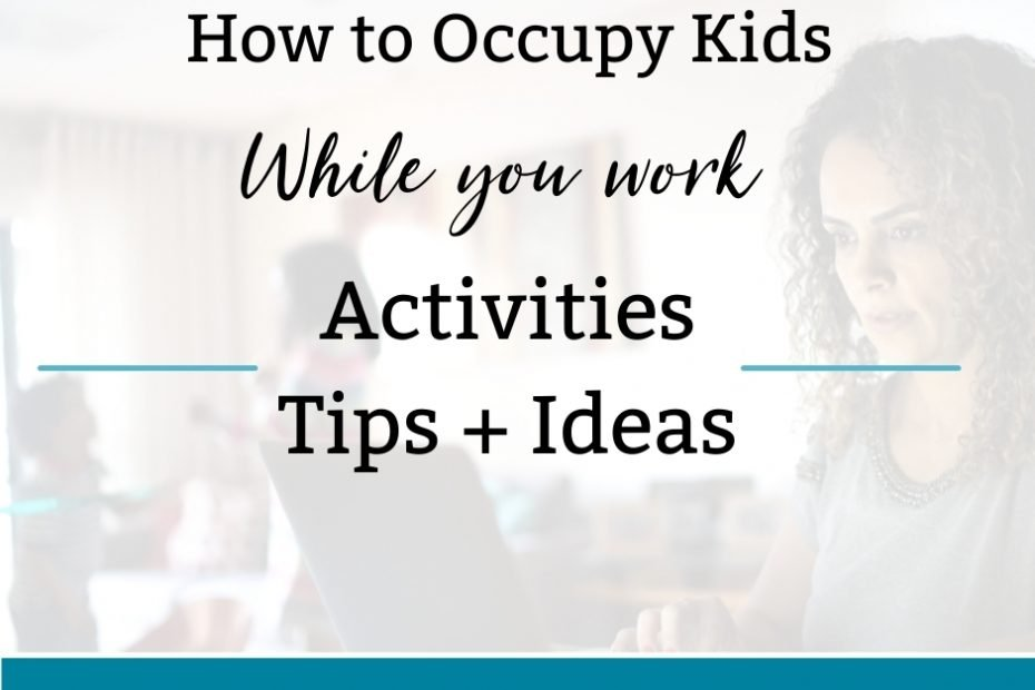 HOW TO OCCUPY KIDS WHILE YOU WORK: TIPS, ACTIVITIES, + IDEAS